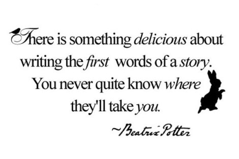 """There is something delicious about writing the first words of a story. You never quite know where they'll take you."" – Beatrix Potter"